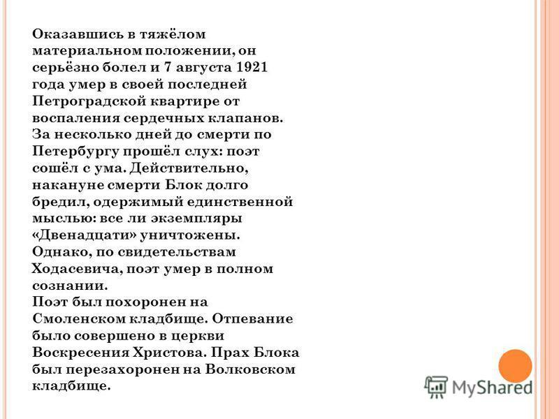 Оказавшись в тяжёлом материальном положении, он серьёзно болел и 7 августа 1921 года умер в своей последней Петроградской квартире от воспаления сердечных клапанов. За несколько дней до смерти по Петербургу прошёл слух: поэт сошёл с ума. Действительн