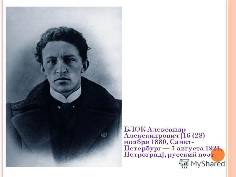 БЛОК Александр Александрович [16 (28) ноября 1880, Санкт- Петербург 7 августа 1921, Петроград], русский поэт.