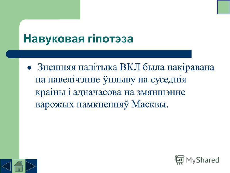 Навуковая гіпотэза Знешняя палітыка ВКЛ была накіравана на павелічэнне ўплыву на суседнія краіны і адначасова на змяншэнне варожых памкненняў Масквы.