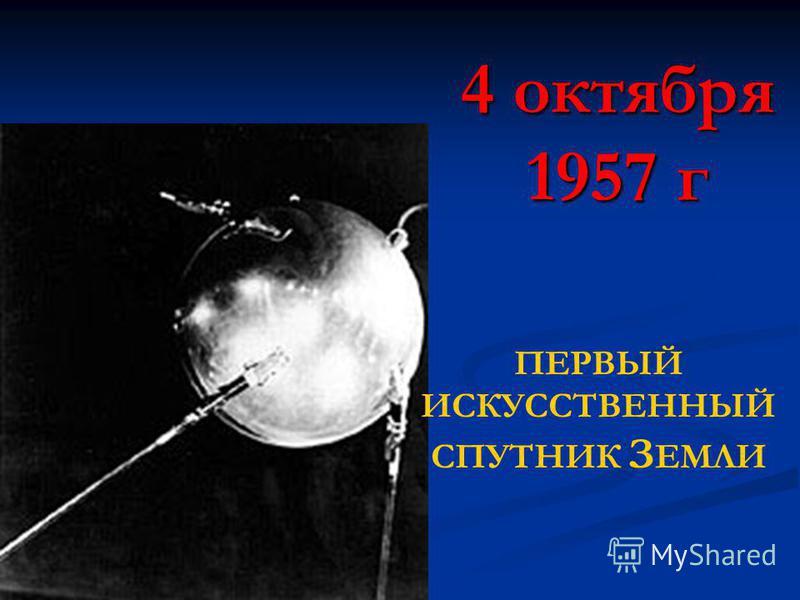 4 октября 1957 г ПЕРВЫЙ ИСКУССТВЕННЫЙ СПУТНИК З ЕМЛИ
