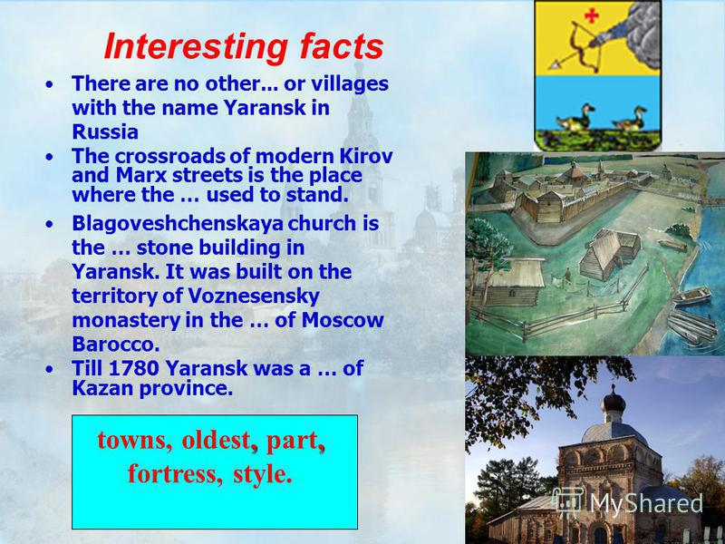 Interesting facts There are no other... or villages with the name Yaransk in Russia The crossroads of modern Kirov and Marx streets is the place where the … used to stand. Blagoveshchenskaya church is the … stone building in Yaransk. It was built on