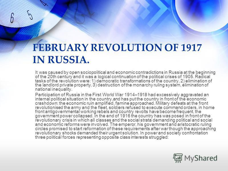 FEBRUARY REVOLUTION OF 1917 IN RUSSIA. It was caused by open sociopolitical and economic contradictions in Russia at the beginning of the 20th century and it was a logical continuation of the political crises of 1905. Radical tasks of the revolution
