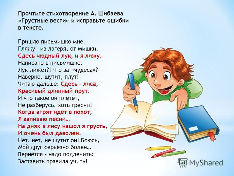 Прочтите стихотворение А. Шибаева «Грустные вести» и исправьте ошибки в тексте. Пришло письмишко мне. Гляжу – из лагеря, от Мишки. Сдесь чудный лук, и я лижу. Написано в письмишке. Лук лижет?! Что за «чудеса»? Наверно, шутит, плут! Читаю дальше: Сдес