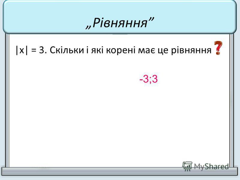 |х| = 3. Скільки і які корені має це рівняння -3;3