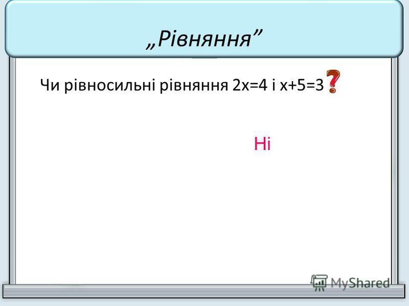 Чи рівносильні рівняння 2х=4 і х+5=3 Ні