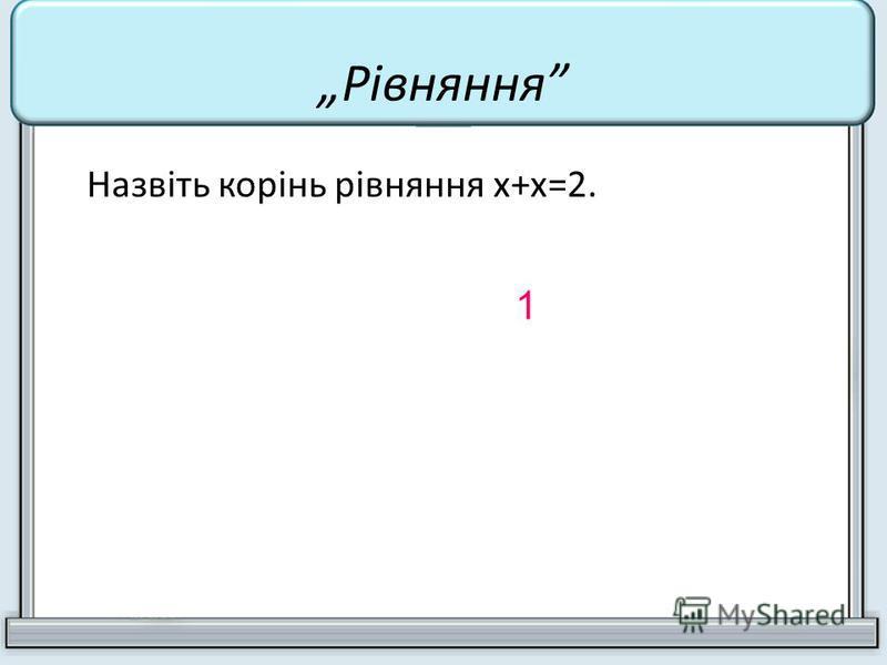 Назвіть корінь рівняння х+х=2. 1