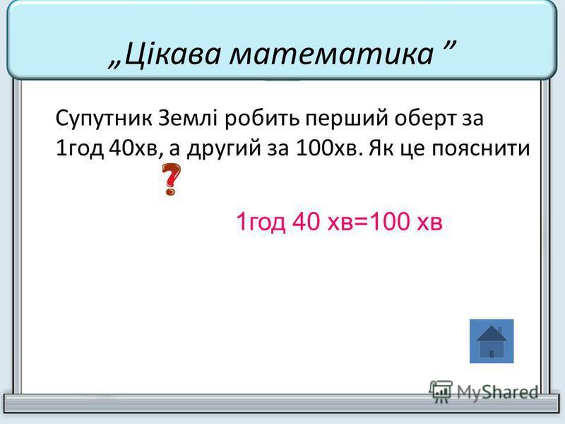 Супутник Землі робить перший оберт за 1год 40хв, а другий за 100хв. Як це пояснити 1год 40 хв=100 хв