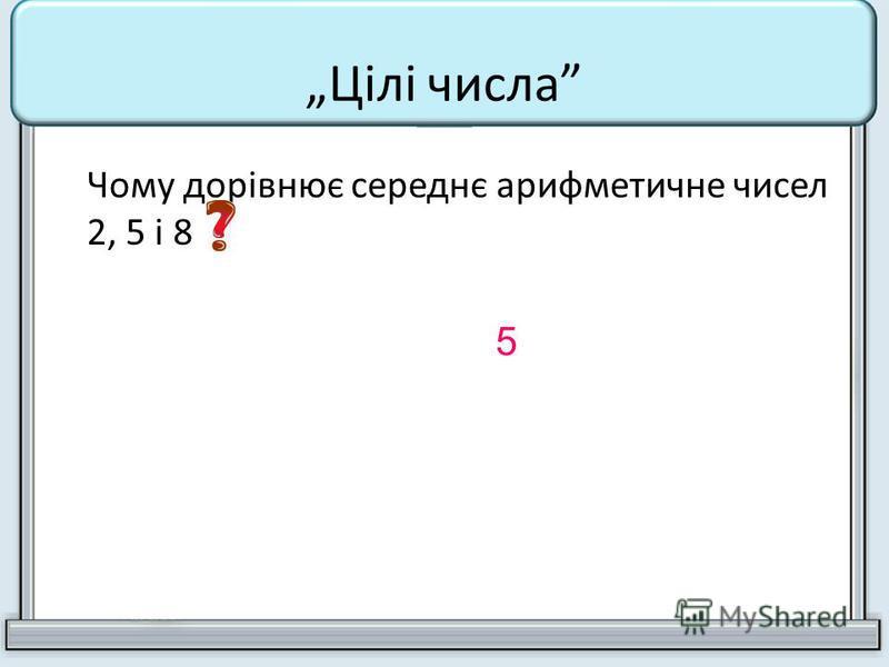 Чому дорівнює середнє арифметичне чисел 2, 5 і 8 5