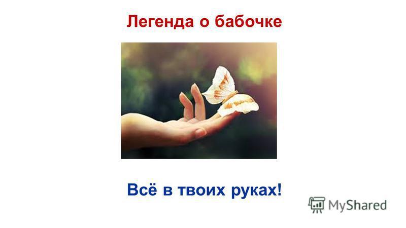 Легенда о бабочке Всё в твоих руках!