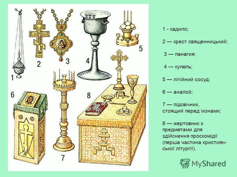 1 - кадило; 2 крест священницький; 3 панагия; 4 купель; 5 літійний сосуд; 6 аналой; 7 підсвічник, стоящий перед іконами; 8 жертовник з предметами для здійснення проскомідії (перша частина християн- ської літургії).