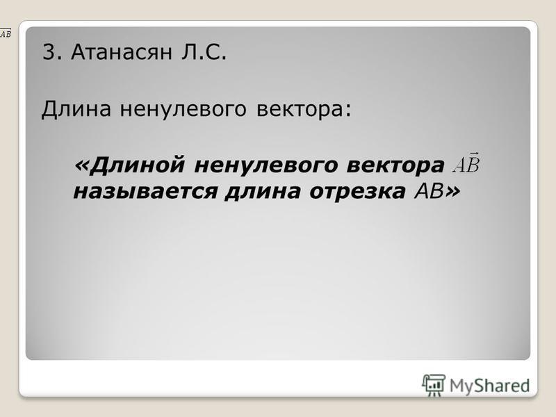 3. Атанасян Л.С. Длина ненулевого вектора: «Длиной ненулевого вектора называется длина отрезка AB»