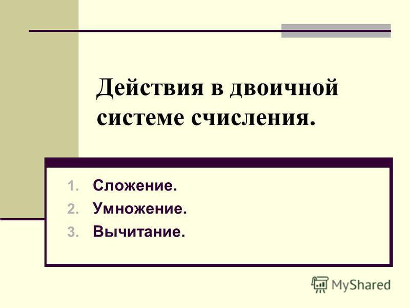 Действия в двоичной системе счисления. 1. Сложение. 2. Умножение. 3. Вычитание.