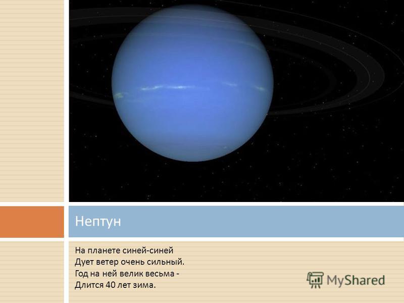 На планете синей - синей Дует ветер очень сильный. Год на ней велик весьма - Длится 40 лет зима. Нептун
