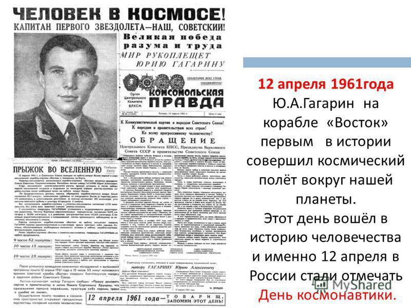12 апреля 1961 года Ю.А.Гагарин на корабле «Восток» первым в истории совершил космический полёт вокруг нашей планеты. Этот день вошёл в историю человечества и именно 12 апреля в России стали отмечать День космонавтики.