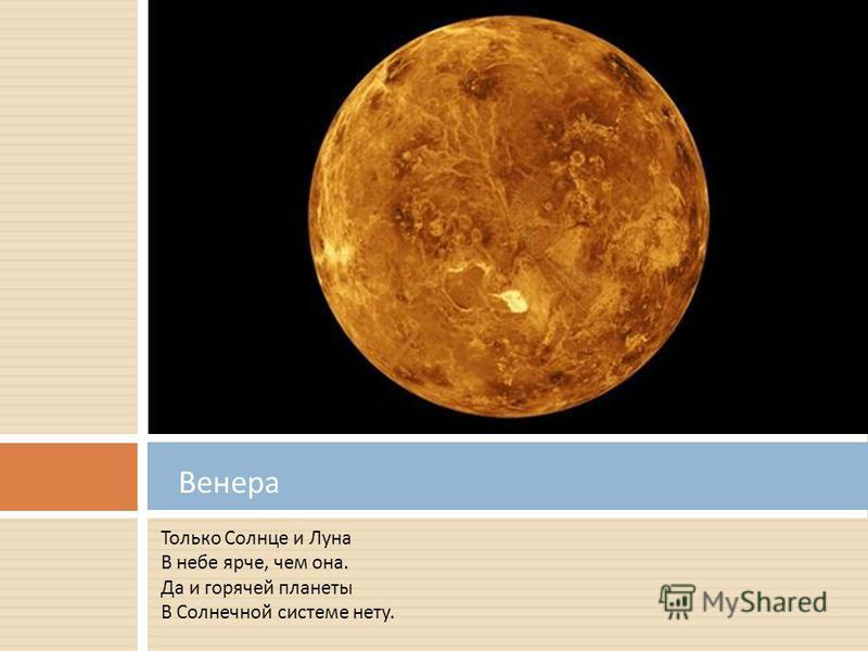 Только Солнце и Луна В небе ярче, чем она. Да и горячей планеты В Солнечной системе нету. Венера