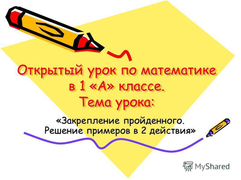 Открытый урок по математике в 1 «А» классе. Тема урока: «Закрепление пройденного. Решение примеров в 2 действия»