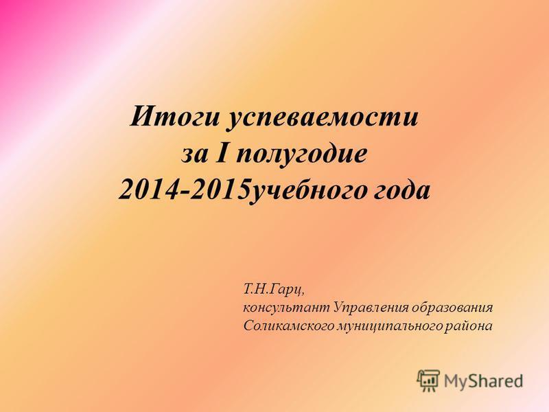Итоги успеваемости за I полугодие 2014-2015 учебного года Т.Н.Гарц, консультант Управления образования Соликамского муниципального района