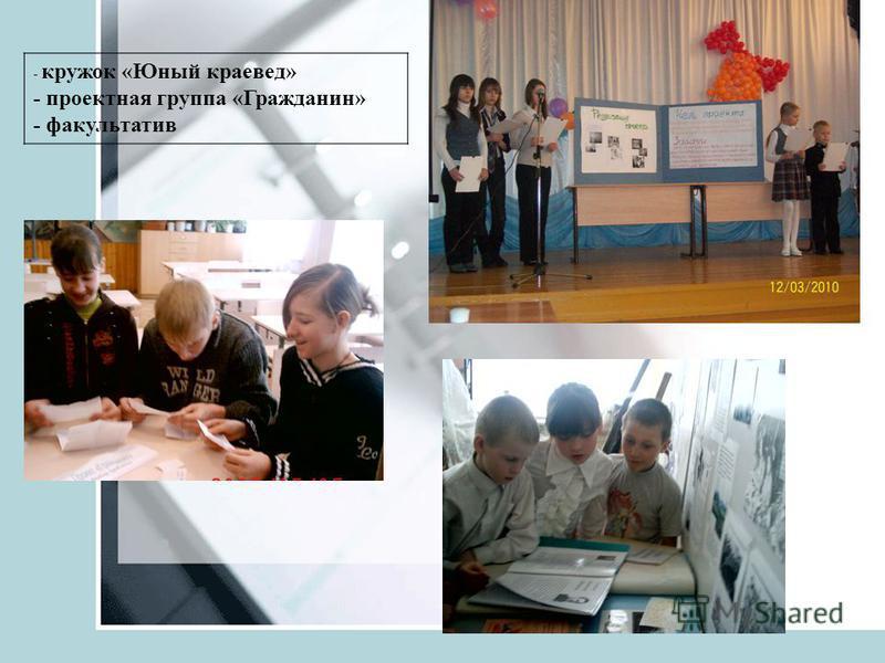 - кружок «Юный краевед» - проектная группа «Гражданин» - факультатив