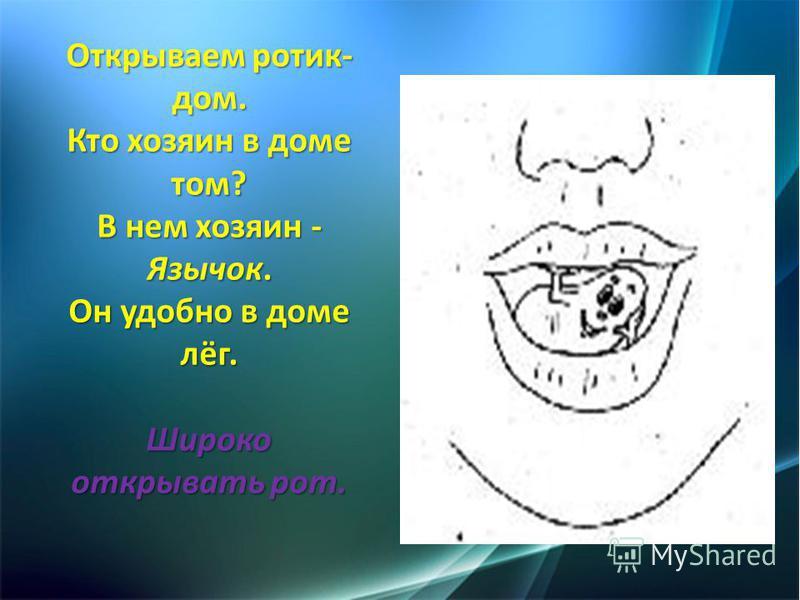 Открываем ротик- дом. Кто хозяин в доме том? В нем хозяин - Язычок. Он удобно в доме лёг. Широко открывать рот.