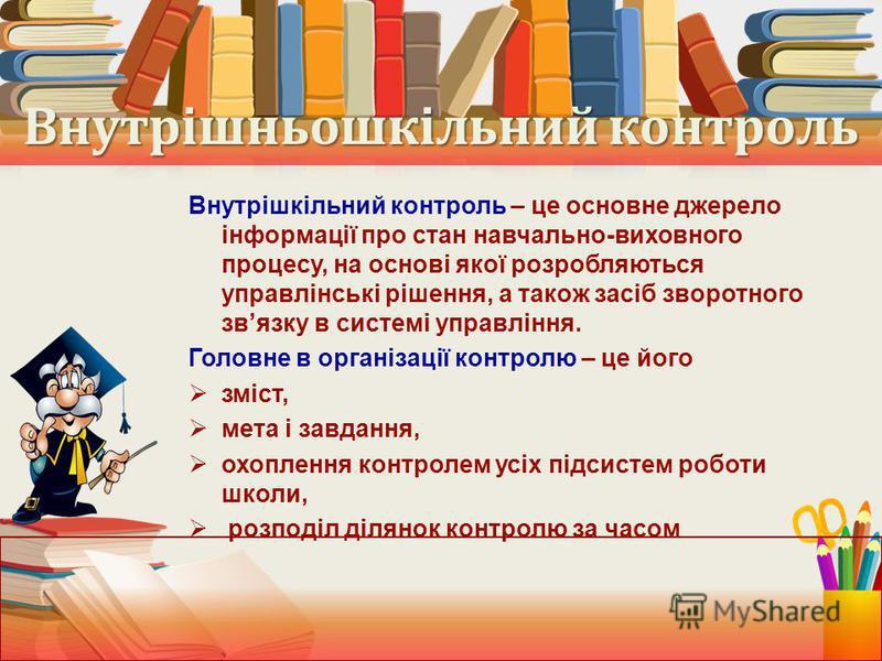 Внутрішньошкільний контроль Внутрішкільний контроль – це основне джерело інформації про стан навчально-виховного процесу, на основі якої розробляються управлінські рішення, а також засіб зворотного звязку в системі управління. Головне в організації к