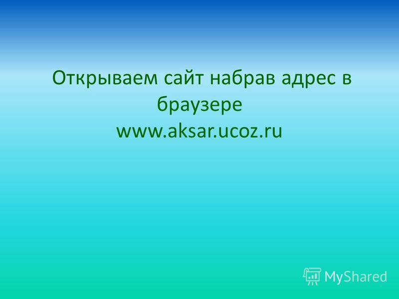 Открываем сайт набрав адрес в браузере www.aksar.ucoz.ru