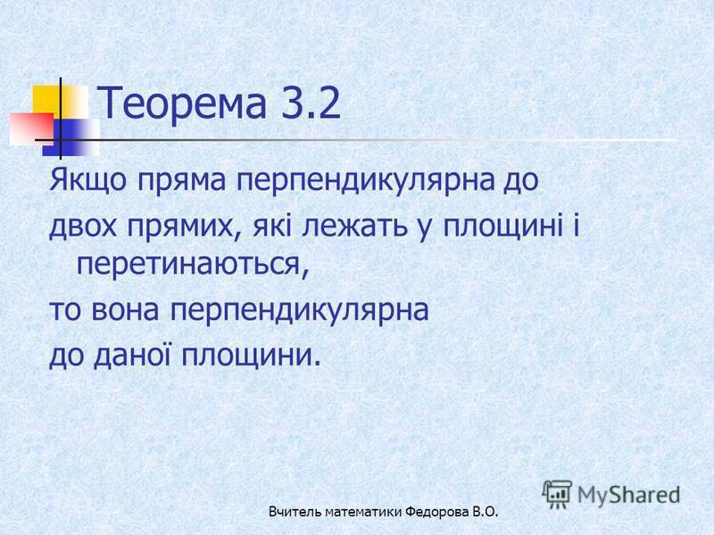 Теорема 3.2 Якщо пряма перпендикулярна до двох прямих, які лежать у площині і перетинаються, то вона перпендикулярна до даної площини. Вчитель математики Федорова В.О.