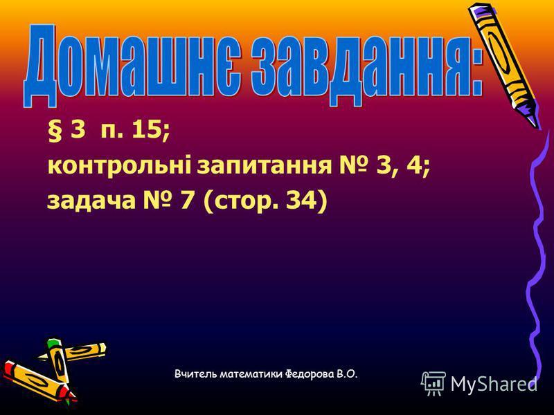 § 3 п. 15; контрольні запитання 3, 4; задача 7 (стор. 34) Вчитель математики Федорова В.О.