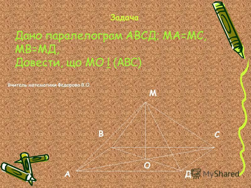 Задача Дано паралелограм АВСД; МА=МС, МВ=МД, Довести, що МО (АВС) М О В АД С Вчитель математики Федорова В.О.