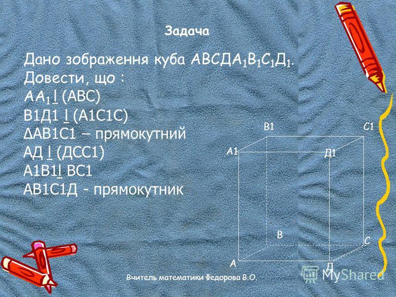 Задача Дано зображення куба АВСДА 1 В 1 С 1 Д 1. Довести, що : АА 1 (АВС) В1Д1 (А1С1С) АВ1С1 – прямокутний АД (ДСС1) А1В1 ВС1 АВ1С1Д - прямокутник А А1 В1С1 Д1 Д С В Вчитель математики Федорова В.О.