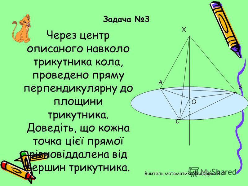 Через центр описаного навколо трикутника кола, проведено пряму перпендикулярну до площини трикутника. Доведіть, що кожна точка цієї прямої рівновіддалена від вершин трикутника. С О В А Х Задача 3 Вчитель математики Федорова В.О.