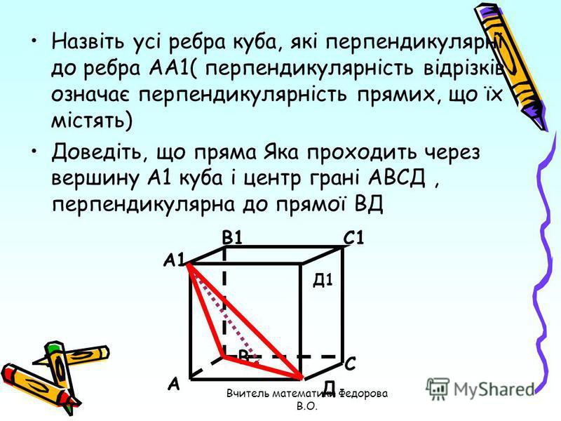 Назвіть усі ребра куба, які перпендикулярні до ребра АА1( перпендикулярність відрізків означає перпендикулярність прямих, що їх містять) Доведіть, що пряма Яка проходить через вершину А1 куба і центр грані АВСД, перпендикулярна до прямої ВД А А1 В1С1
