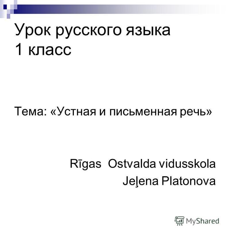 Урок русского языка 1 класс Тема: «Устная и письменная речь» Rīgas Ostvalda vidusskola Jeļena Platonova