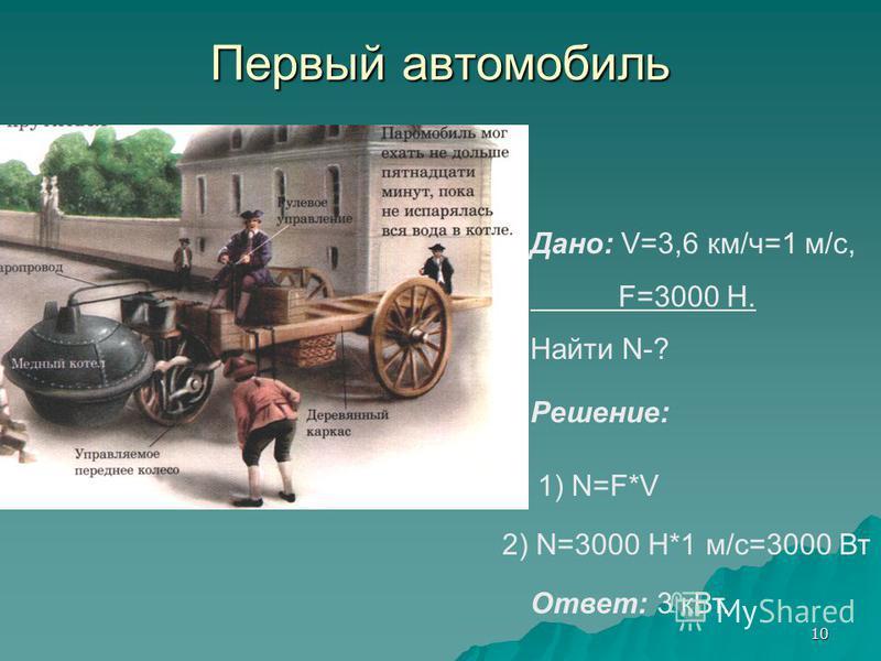 10 Первый автомобиль Дано: V=3,6 км/ч=1 м/с, F=3000 Н. Найти N-? 1) N=F*V 2) N=3000 Н*1 м/с=3000 Вт Решение: Ответ: 3 к Вт.