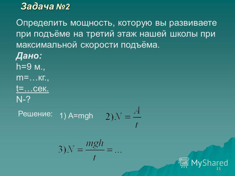 11 Задача 2 Определить мощность, которую вы развиваете при подъёме на третий этаж нашей школы при максимальной скорости подъёма. Дано: h=9 м., m=…кг., t=…сек. N-? Решение: 1) А=mgh