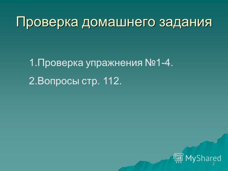 3 Проверка домашнего задания 1. Проверка упражнения 1-4. 2. Вопросы стр. 112.