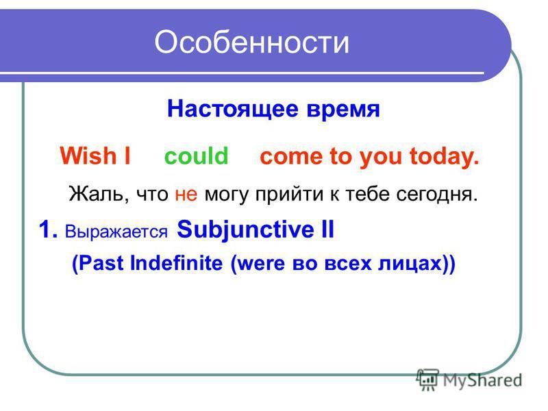 Особенности Настоящее время Wish I come to you today.could Жаль, что не могу прийти к тебе сегодня. 1. Выражается Subjunctive II (Past Indefinite (were во всех лицах))
