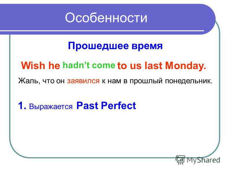 Прошедшее время Wish he to us last Monday. hadnt come Жаль, что он заявился к нам в прошлый понедельник. 1. Выражается Past Perfect