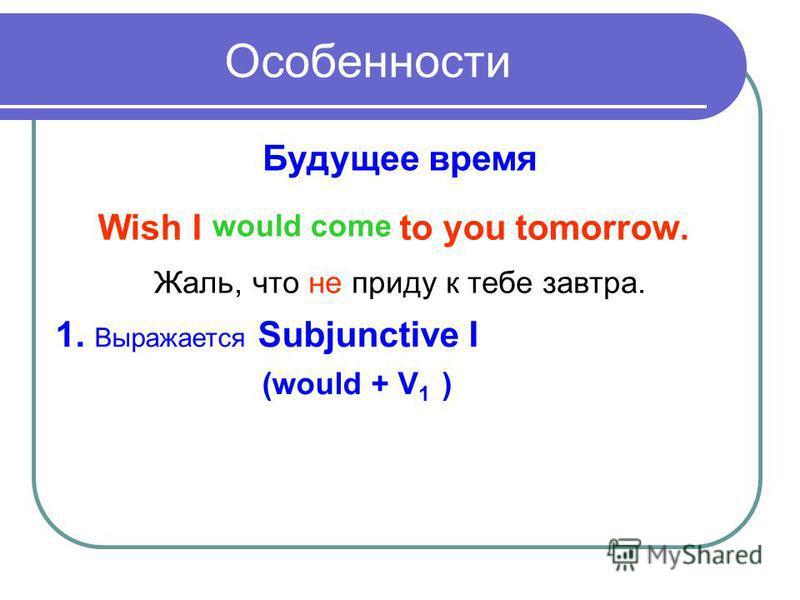 Особенности Будущее время Wish I to you tomorrow. would come Жаль, что не приду к тебе завтра. 1. Выражается Subjunctive I (would + V 1 )
