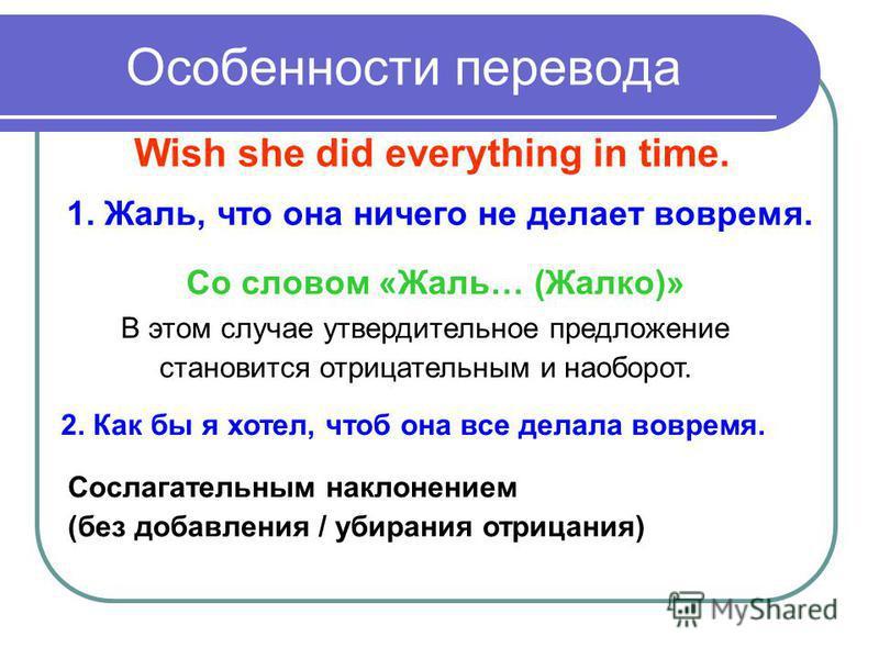 Особенности перевода 1. Жаль, что она ничего не делает вовремя. Wish she did everything in time. Со словом «Жаль… (Жалко)» В этом случае утвердительное предложение становится отрицательным и наоборот. Сослагательным наклонением (без добавления / убир