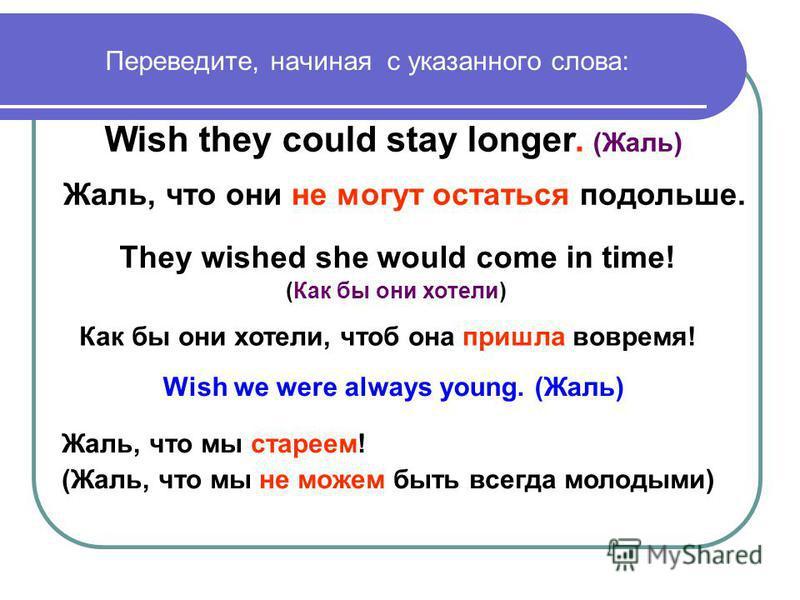 Переведите, начиная с указанного слова: Жаль, что они не могут остаться подольше. Wish they could stay longer. (Жаль) They wished she would come in time! (Как бы они хотели) Как бы они хотели, чтоб она пришла вовремя! Жаль, что мы стареем! (Жаль, что