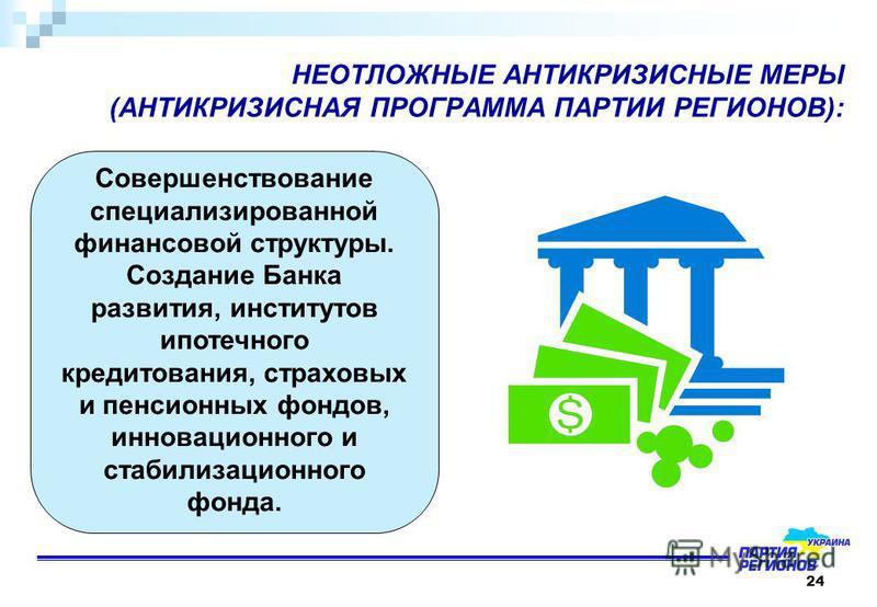 24 НЕОТЛОЖНЫЕ АНТИКРИЗИСНЫЕ МЕРЫ (АНТИКРИЗИСНАЯ ПРОГРАММА ПАРТИИ РЕГИОНОВ): Совершенствование специализированной финансовой структуры. Создание Банка развития, институтов ипотечного кредитования, страховых и пенсионных фондов, инновационного и стабил