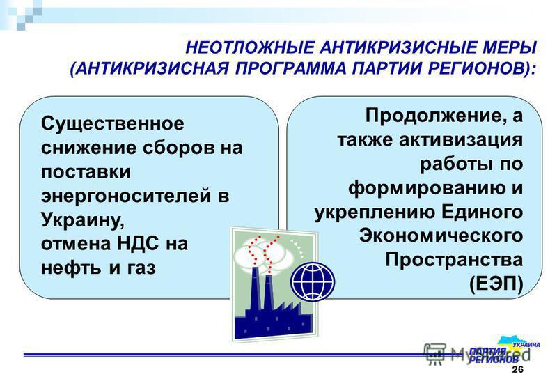 26 НЕОТЛОЖНЫЕ АНТИКРИЗИСНЫЕ МЕРЫ (АНТИКРИЗИСНАЯ ПРОГРАММА ПАРТИИ РЕГИОНОВ): Существенное снижение сборов на поставки энергоносителей в Украину, отмена НДС на нефть и газ Продолжение, а также активизация работы по формированию и укреплению Единого Эко