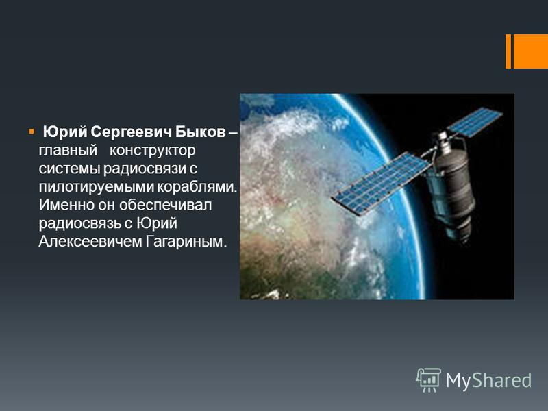Юрий Сергеевич Быков – главный конструктор системы радиосвязи с пилотируемыми кораблями. Именно он обеспечивал радиосвязь с Юрий Алексеевичем Гагариным.