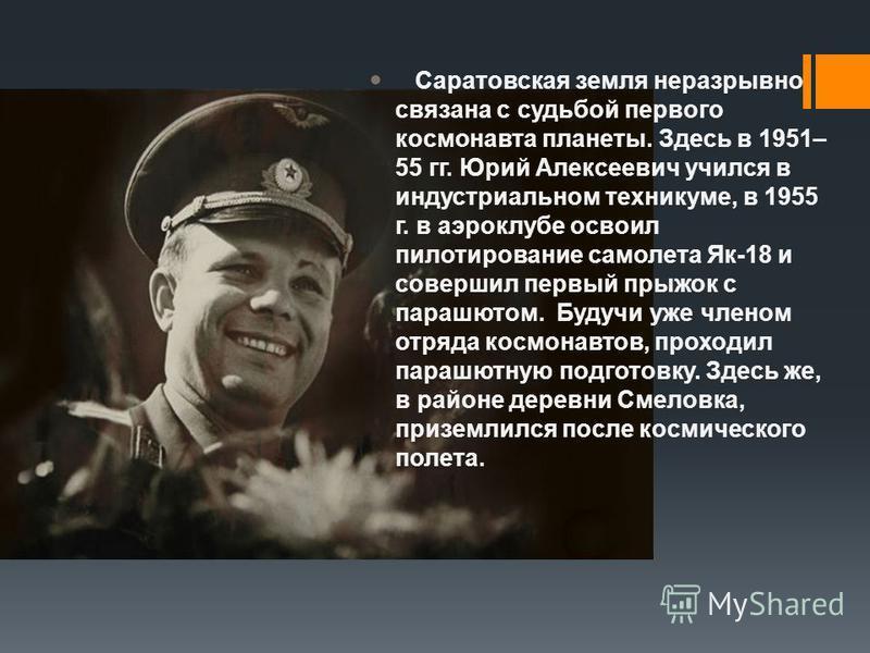 Саратовская земля неразрывно связана с судьбой первого космонавта планеты. Здесь в 1951– 55 гг. Юрий Алексеевич учился в индустриальном техникуме, в 1955 г. в аэроклубе освоил пилотирование самолета Як-18 и совершил первый прыжок с парашютом. Будучи