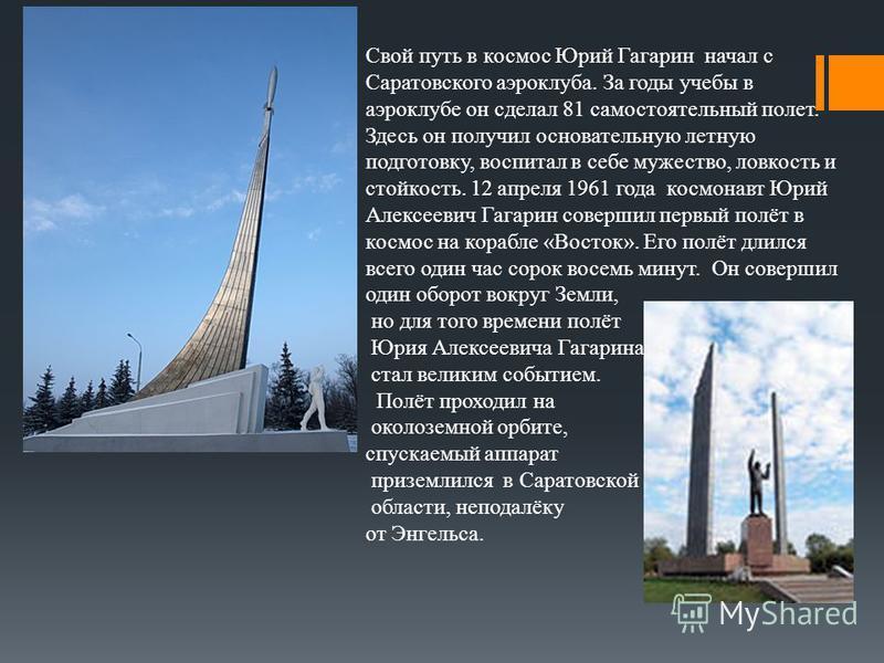 Свой путь в космос Юрий Гагарин начал с Саратовского аэроклуба. За годы учебы в аэроклубе он сделал 81 самостоятельный полет. Здесь он получил основательную летную подготовку, воспитал в себе мужество, ловкость и стойкость. 12 апреля 1961 года космон