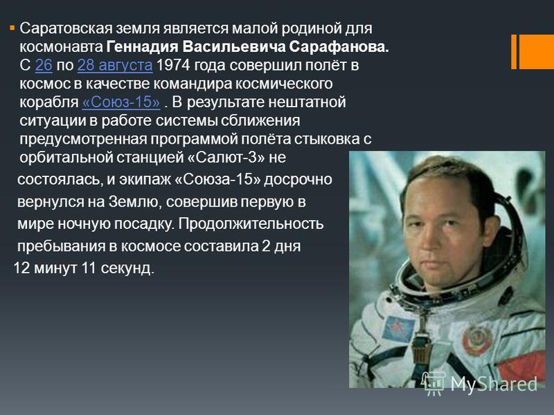 Саратовская земля является малой родиной для космонавта Геннадия Васильевича Сарафанова. С 26 по 28 августа 1974 года совершил полёт в космос в качестве командира космического корабля «Союз-15». В результате нештатной ситуации в работе системы сближе
