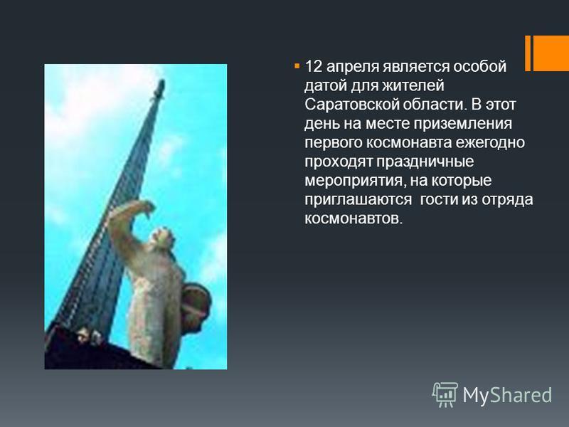 12 апреля является особой датой для жителей Саратовской области. В этот день на месте приземления первого космонавта ежегодно проходят праздничные мероприятия, на которые приглашаются гости из отряда космонавтов.