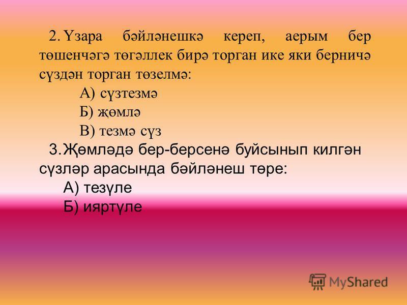 2.Үзара бәйләнешкә кереп, аерым бер төшенчәгә төгәллек бирә торган ике яки берничә сүздән торган төзелмә: А) сүзтезмә Б) җөмлә В) тезмә сүз 3.Җөмләдә бер-берсенә буйсынып килгән сүзләр арасында бәйләнеш төре: А) тезүле Б) ияртүле