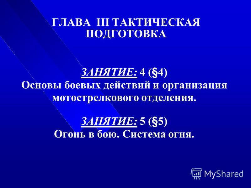 ГЛАВА III ТАКТИЧЕСКАЯ ПОДГОТОВКА ЗАНЯТИЕ: 4 (§4) Основы боевых действий и организация мотострелкового отделения. ЗАНЯТИЕ: 5 (§5) Огонь в бою. Система огня.
