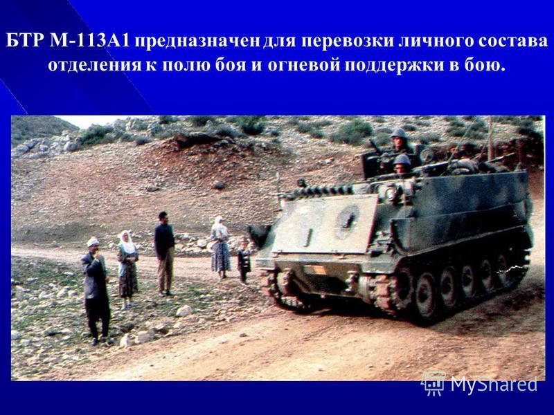 БТР М-113А1 предназначен для перевозки личного состава отделения к полю боя и огневой поддержки в бою.